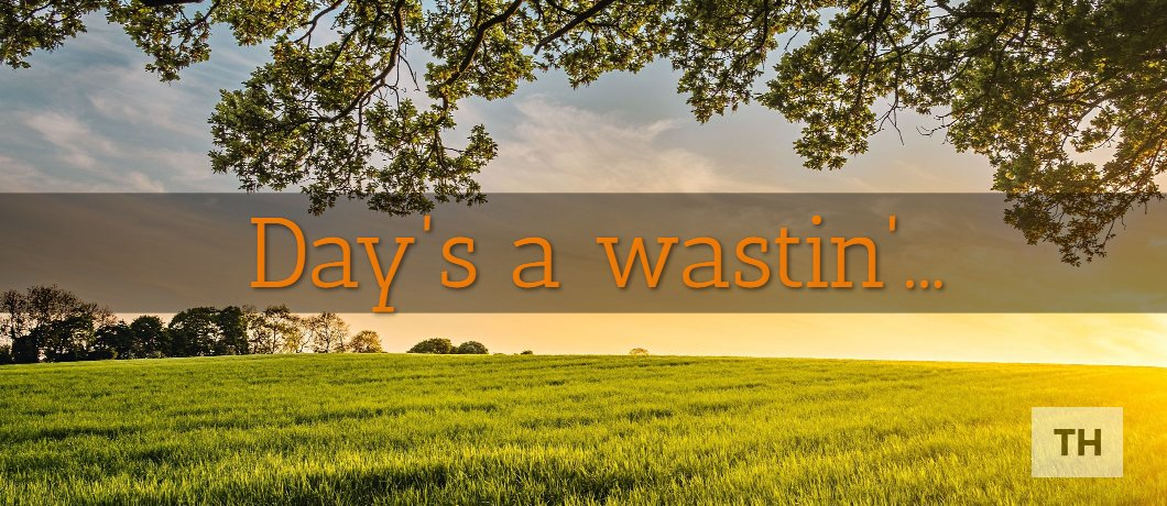 Day's a wastin'…